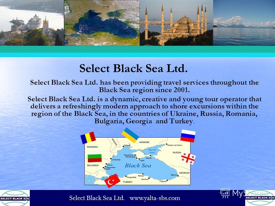 Select Black Sea Ltd. Select Black Sea Ltd. has been providing travel services throughout the Black Sea region since 2001. Select Black Sea Ltd. is a dynamic, creative and young tour operator that delivers a refreshingly modern approach to shore excu