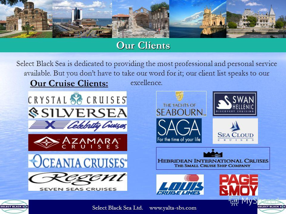 Select Black Sea is dedicated to providing the most professional and personal service available. But you dont have to take our word for it; our client list speaks to our excellence. Our Cruise Clients: Our Clients