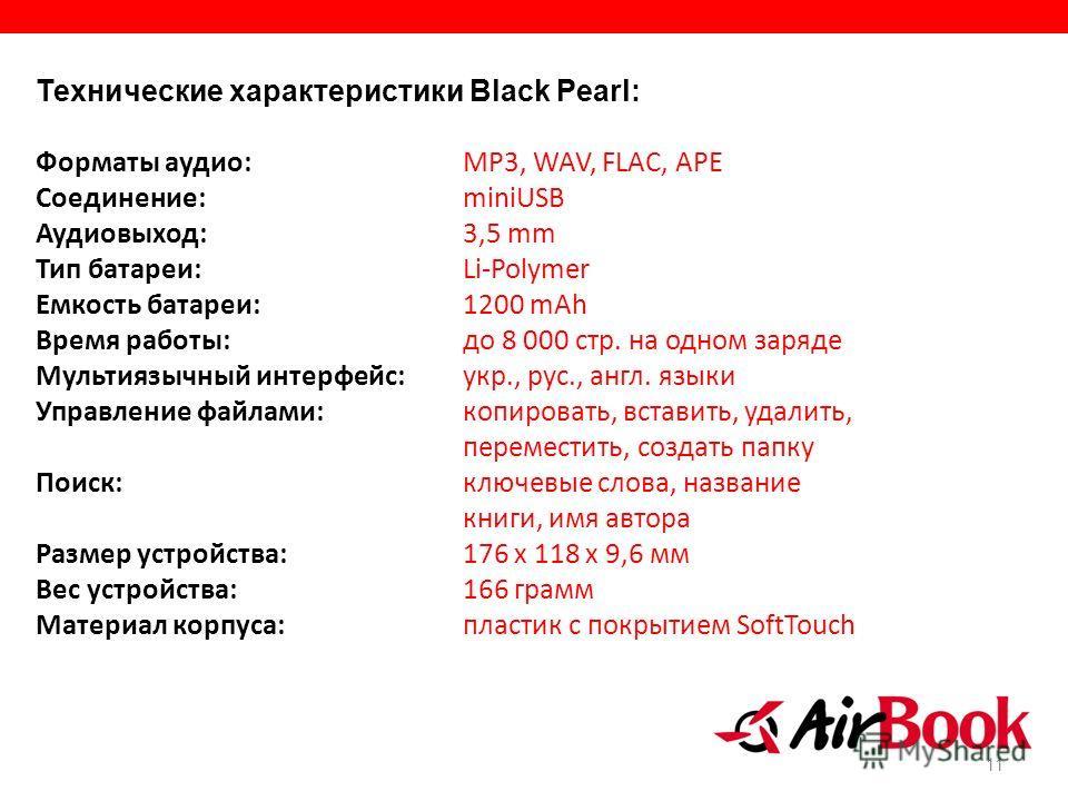11 Технические характеристики Black Pearl: Форматы аудио: MP3, WAV, FLAC, APE Соединение: miniUSB Аудиовыход: 3,5 mm Тип батареи: Li-Polymer Емкость батареи: 1200 mAh Время работы: до 8 000 стр. на одном заряде Мультиязычный интерфейс: укр., рус., ан