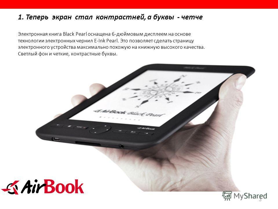 3 1. Теперь экран стал контрастней, а буквы - четче Электронная книга Black Pearl оснащена 6-дюймовым дисплеем на основе технологии электронных чернил E-Ink Pearl. Это позволяет сделать страницу электронного устройства максимально похожую на книжную