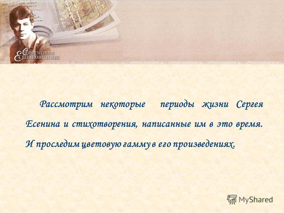 Рассмотрим некоторые периоды жизни Сергея Есенина и стихотворения, написанные им в это время. И проследим цветовую гамму в его произведениях.