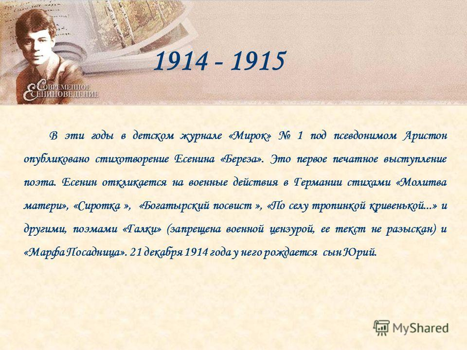 В эти годы в детском журнале «Мирок» 1 под псевдонимом Аристон опубликовано стихотворение Есенина «Береза». Это первое печатное выступление поэта. Есенин откликается на военные действия в Германии стихами «Молитва матери», «Сиротка », «Богатырский по