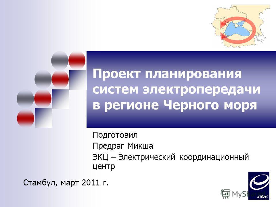 Проект планирования систем электропередачи в регионе Черного моря Подготовил Предраг Микша ЭКЦ – Электрический координационный центр Стамбул, март 2011 г.