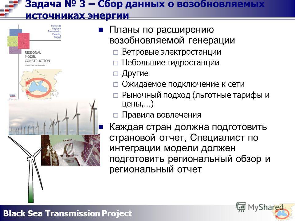 Black Sea Transmission Project Задача 3 – Сбор данных о возобновляемых источниках энергии Планы по расширению возобновляемой генерации Ветровые электростанции Небольшие гидростанции Другие Ожидаемое подключение к сети Рыночный подход (льготные тарифы