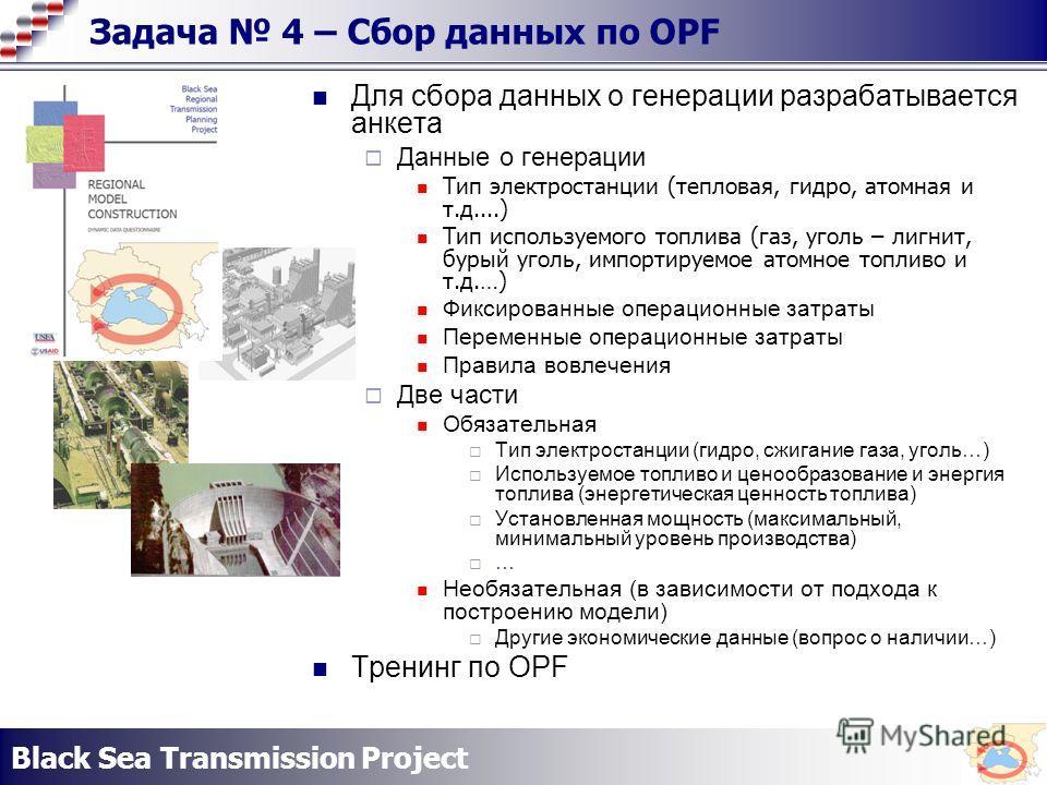 Black Sea Transmission Project Задача 4 – Сбор данных по OPF Для сбора данных о генерации разрабатывается анкета Данные о генерации Тип электростанции (тепловая, гидро, атомная и т.д....) Тип используемого топлива (газ, уголь – лигнит, бурый уголь, и