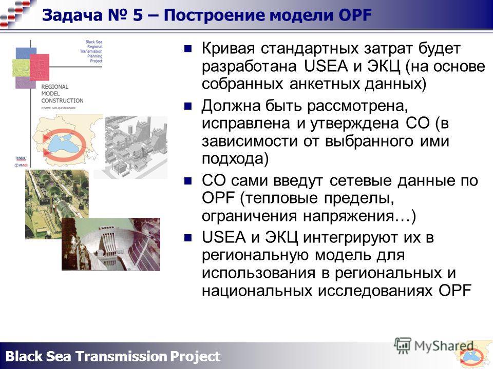 Black Sea Transmission Project Задача 5 – Построение модели OPF Кривая стандартных затрат будет разработана USEA и ЭКЦ (на основе собранных анкетных данных) Должна быть рассмотрена, исправлена и утверждена СО (в зависимости от выбранного ими подхода)