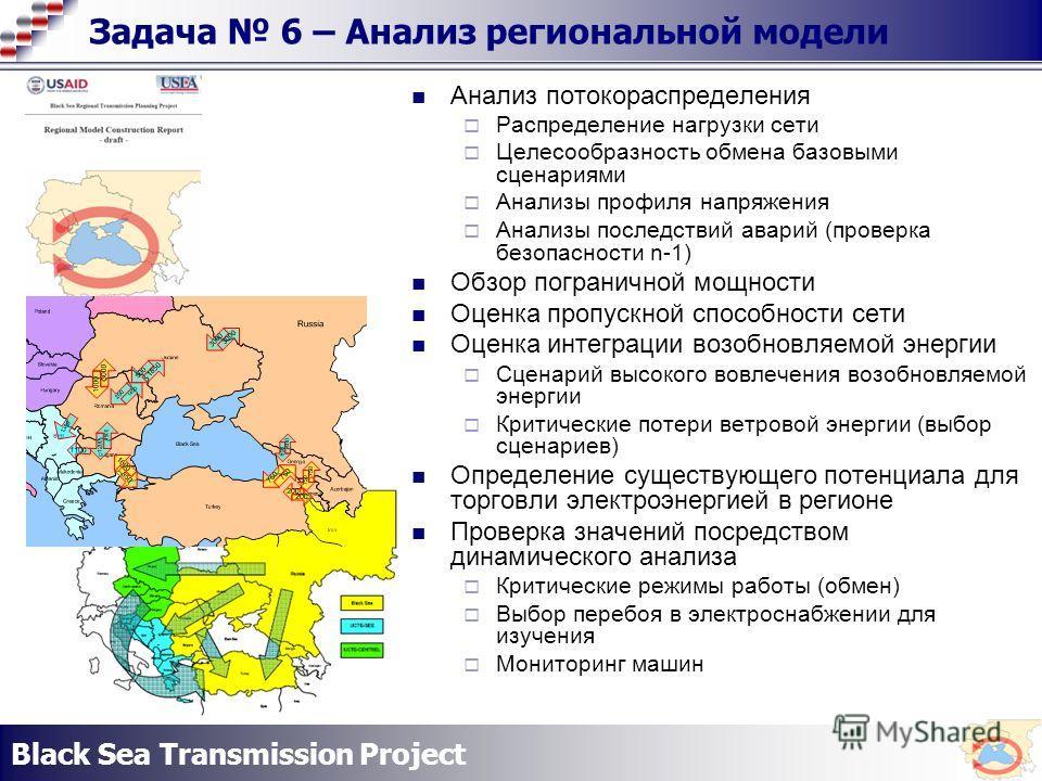 Black Sea Transmission Project Задача 6 – Анализ региональной модели Анализ потокораспределения Распределение нагрузки сети Целесообразность обмена базовыми сценариями Анализы профиля напряжения Анализы последствий аварий (проверка безопасности n-1)