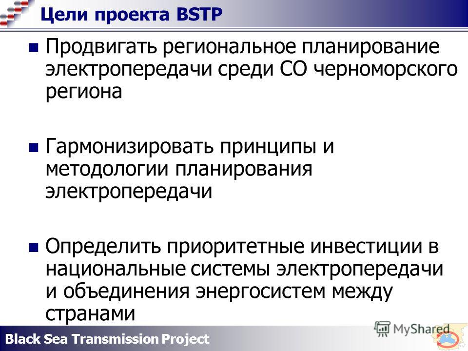 Black Sea Transmission Project Цели проекта BSTP Продвигать региональное планирование электропередачи среди СО черноморского региона Гармонизировать принципы и методологии планирования электропередачи Определить приоритетные инвестиции в национальные