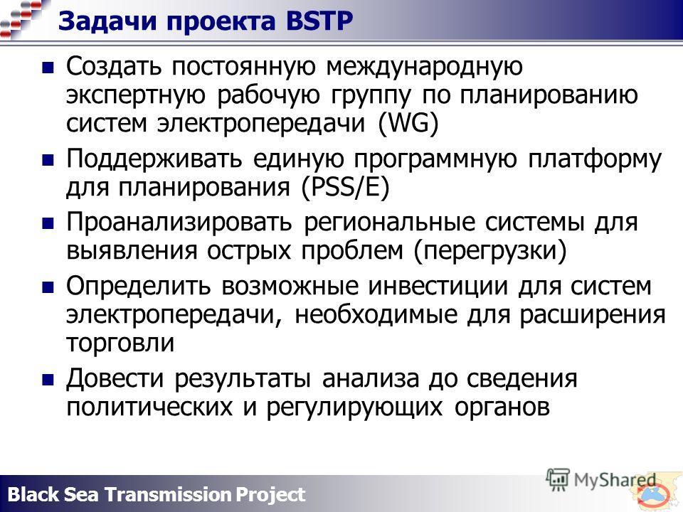 Black Sea Transmission Project Задачи проекта BSTP Создать постоянную международную экспертную рабочую группу по планированию систем электропередачи (WG) Поддерживать единую программную платформу для планирования (PSS/E) Проанализировать региональные