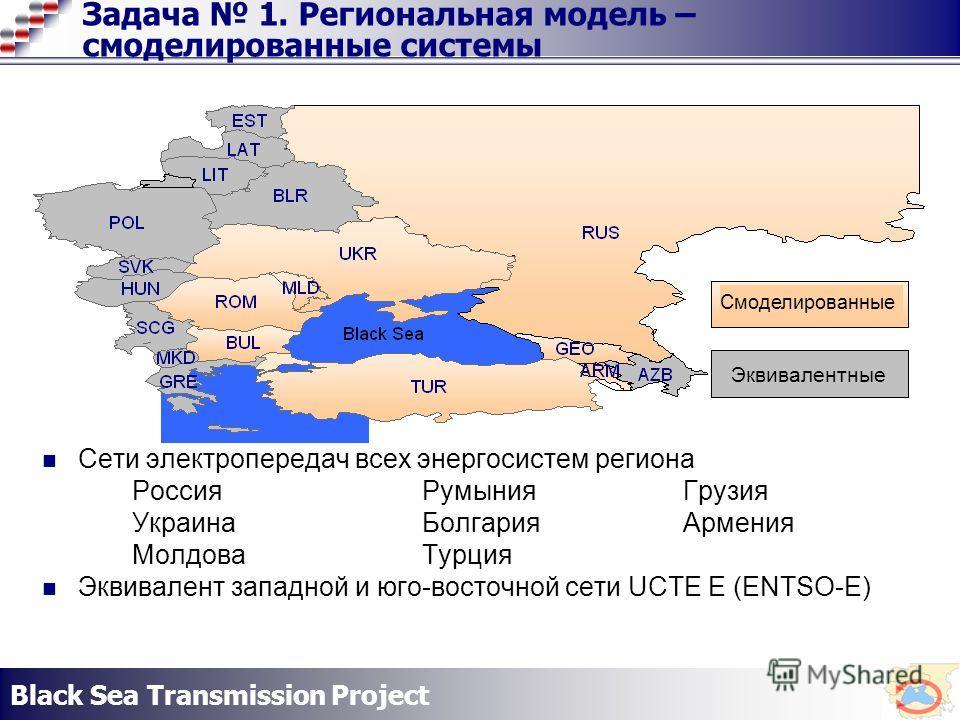 Black Sea Transmission Project Задача 1. Региональная модель – смоделированные системы Сети электропередач всех энергосистем региона РоссияРумыния Грузия УкраинаБолгария Армения МолдоваТурция Эквивалент западной и юго-восточной сети UCTE E (ENTSO-E)