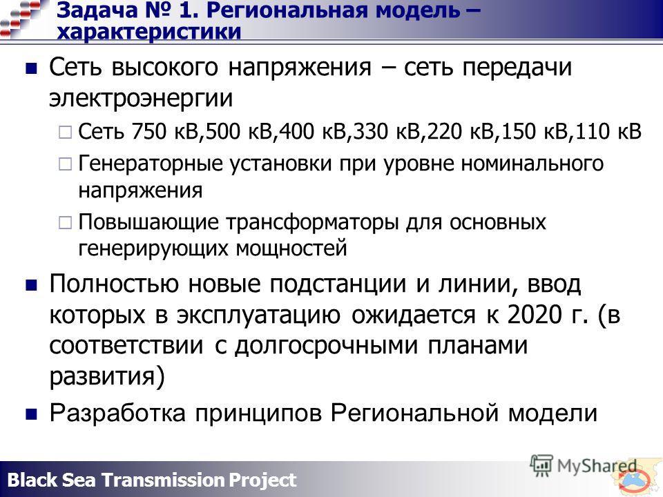 Black Sea Transmission Project Задача 1. Региональная модель – характеристики Сеть высокого напряжения – сеть передачи электроэнергии Сеть 750 кВ,500 кВ,400 кВ,330 кВ,220 кВ,150 кВ,110 кВ Генераторные установки при уровне номинального напряжения Повы