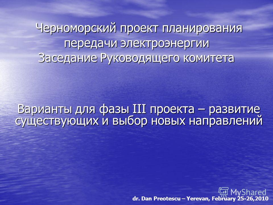 dr. Dan Preotescu – Yerevan, February 25-26,2010 Черноморский проект планирования передачи электроэнергии Заседание Руководящего комитета Черноморский проект планирования передачи электроэнергии Заседание Руководящего комитета Варианты для фазы III п