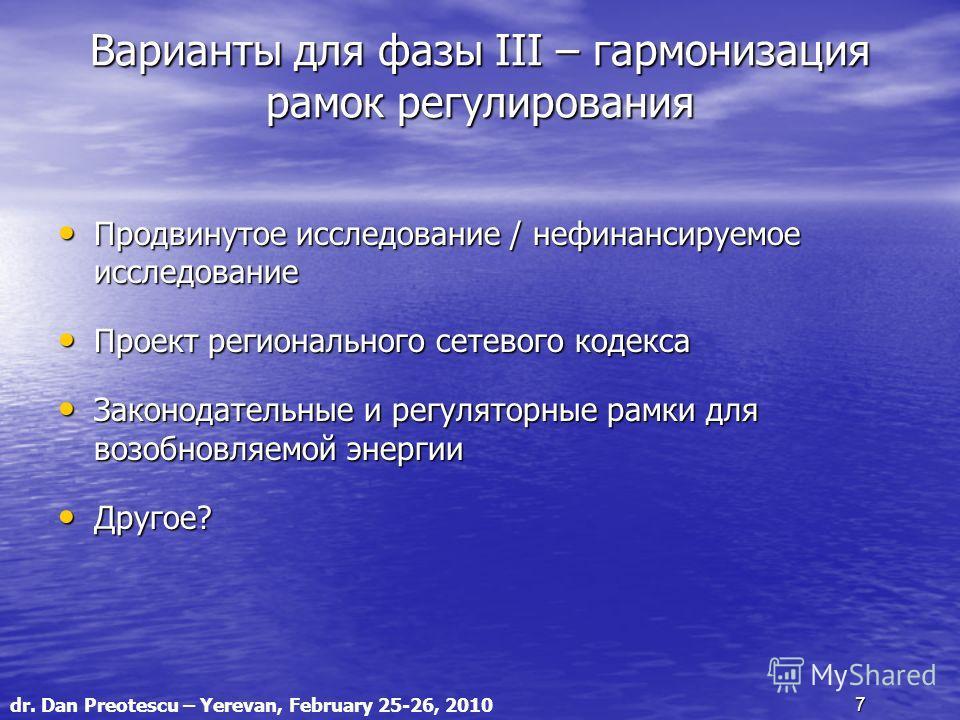 dr. Dan Preotescu – Yerevan, February 25-26, 2010 7 Варианты для фазы III – гармонизация рамок регулирования Продвинутое исследование / нефинансируемое исследование Продвинутое исследование / нефинансируемое исследование Проект регионального сетевого