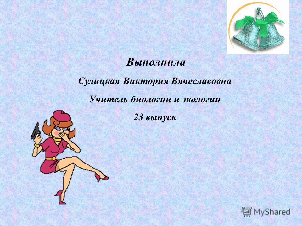 Выполнила Сулицкая Виктория Вячеславовна Учитель биологии и экологии 23 выпуск