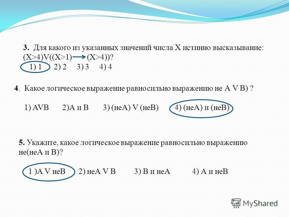 3. Для какого из указанных значений числа X истинно высказывание: (X>4)V((X>1) (X>4))? 1) 1 2) 2 3) 3 4) 4 4. Какое логическое выражение равносильно выражению не А V В) ? 1) AVB 2)А и В 3) (неА) V (неВ) 4) (неА) и (неВ) 5. Укажите, какое логическое в