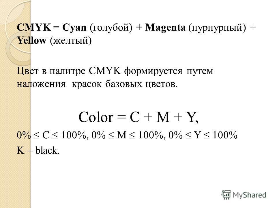 CMYK = Cyan (голубой) + Magenta (пурпурный) + Yellow (желтый) Цвет в палитре CMYK формируется путем наложения красок базовых цветов. Color = C + M + Y, 0% C 100%, 0% M 100%, 0% Y 100% K – black.
