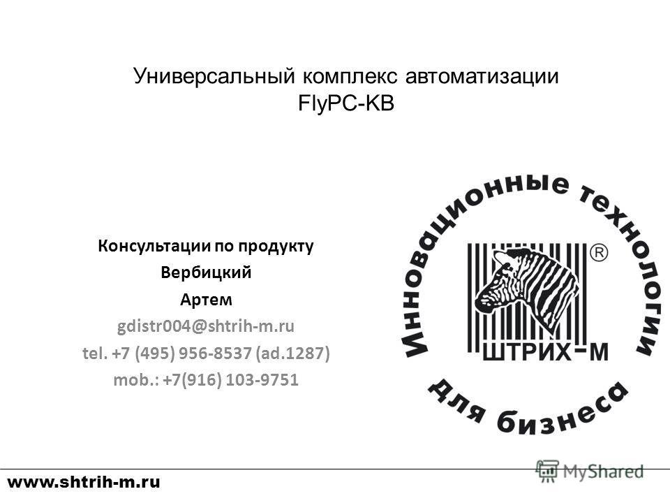 Консультации по продукту Вербицкий Артем gdistr004@shtrih-m.ru tel. +7 (495) 956-8537 (ad.1287) mob.: +7(916) 103-9751 Универсальный комплекс автоматизации FlyPC-KB