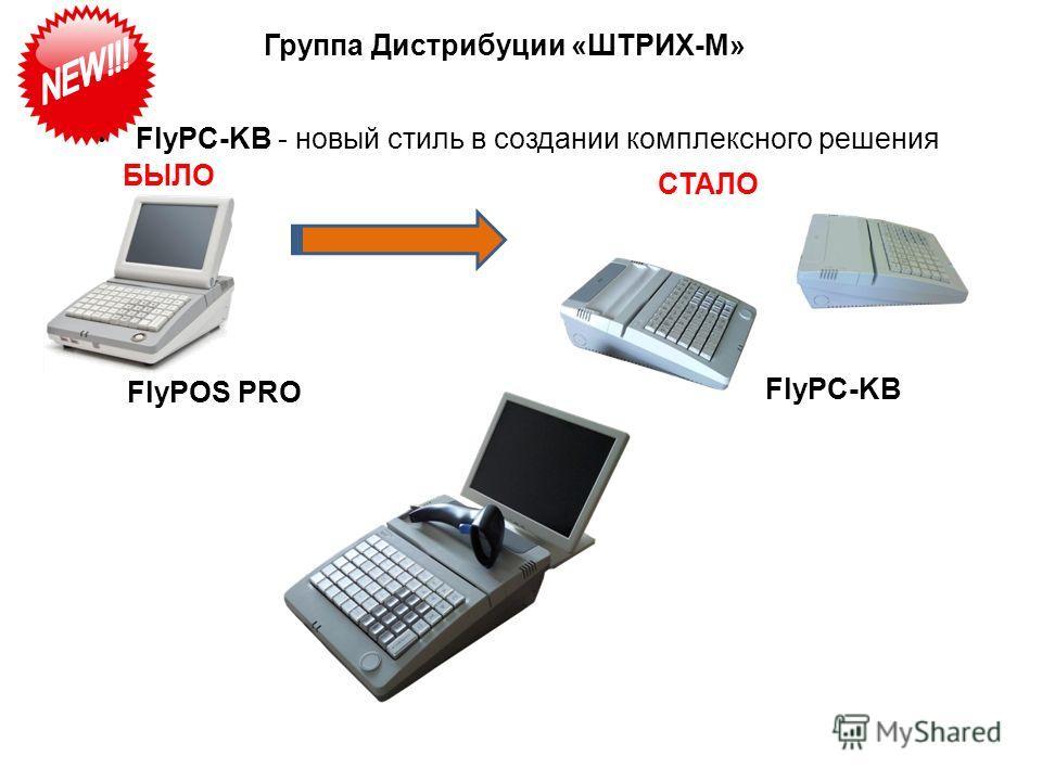 Группа Дистрибуции «ШТРИХ-М» FlyPC-KB - новый стиль в создании комплексного решения FlyPOS PRO FlyPC-KB БЫЛО СТАЛО
