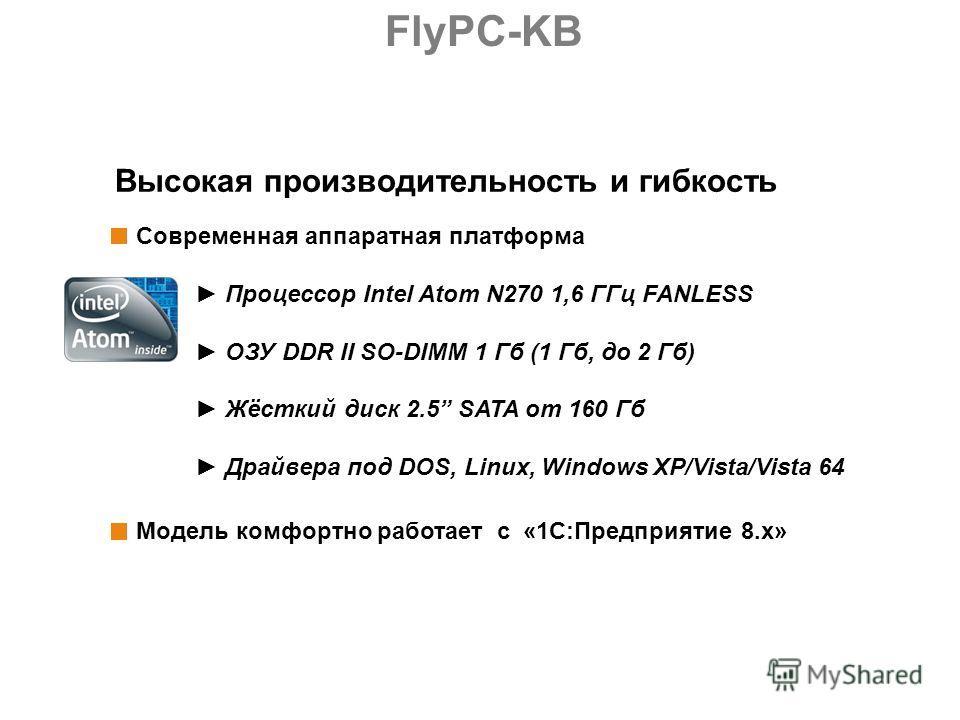 Высокая производительность и гибкость Модель комфортно работает с «1С:Предприятие 8.x» Современная аппаратная платформа Процессор Intel Atom N270 1,6 ГГц FANLESS ОЗУ DDR II SO-DIMM 1 Гб (1 Гб, до 2 Гб) Жёсткий диск 2.5 SATA от 160 Гб Драйвера под DOS