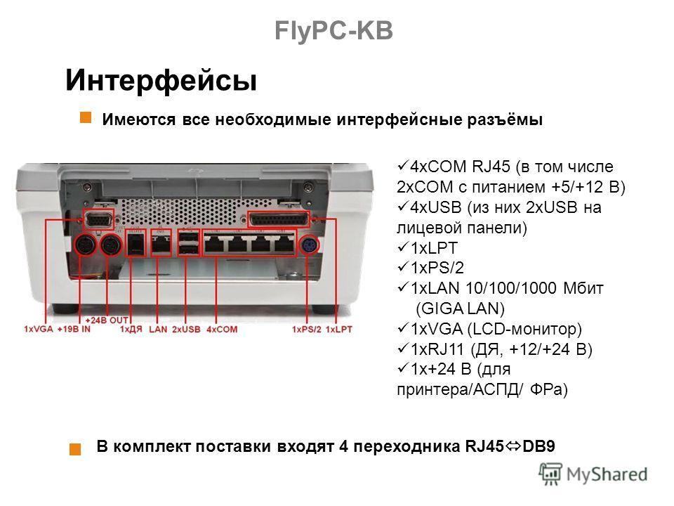 Интерфейсы Имеются все необходимые интерфейсные разъёмы В комплект поставки входят 4 переходника RJ45 DB9 4xCOM RJ45 (в том числе 2хCOM с питанием +5/+12 В) 4хUSB (из них 2хUSB на лицевой панели) 1хLPT 1xPS/2 1xLAN 10/100/1000 Мбит (GIGA LAN) 1xVGA (