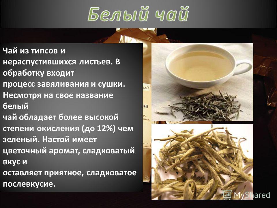 Чай из типсов и нераспустившихся листьев. В обработку входит процесс завяливания и сушки. Несмотря на свое название белый чай обладает более высокой степени окисления (до 12%) чем зеленый. Настой имеет цветочный аромат, сладковатый вкус и оставляет п