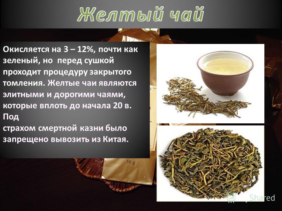 Окисляется на 3 – 12%, почти как зеленый, но перед сушкой проходит процедуру закрытого томления. Желтые чаи являются элитными и дорогими чаями, которые вплоть до начала 20 в. Под страхом смертной казни было запрещено вывозить из Китая.