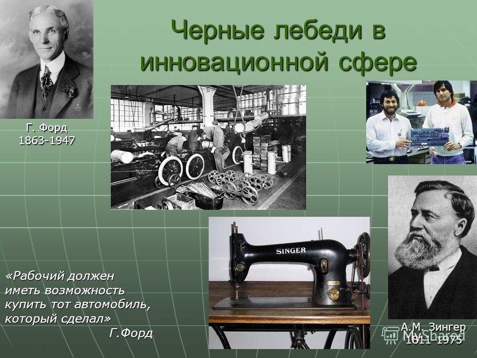 Черные лебеди в инновационной сфере Г. Форд 1863-1947 «Рабочий должен иметь возможность купить тот автомобиль, который сделал» Г.Форд А.М. Зингер 1811-1975