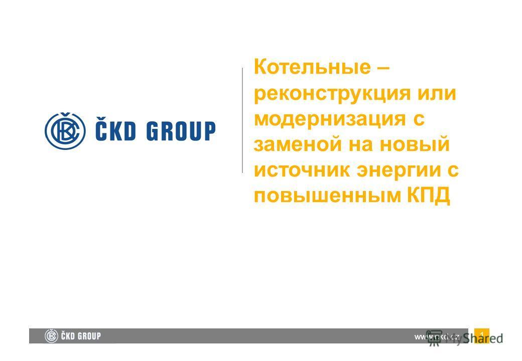 1 Котельные – реконструкция или модернизация с заменой на новый источник энергии с повышенным КПД www.ckd.cz