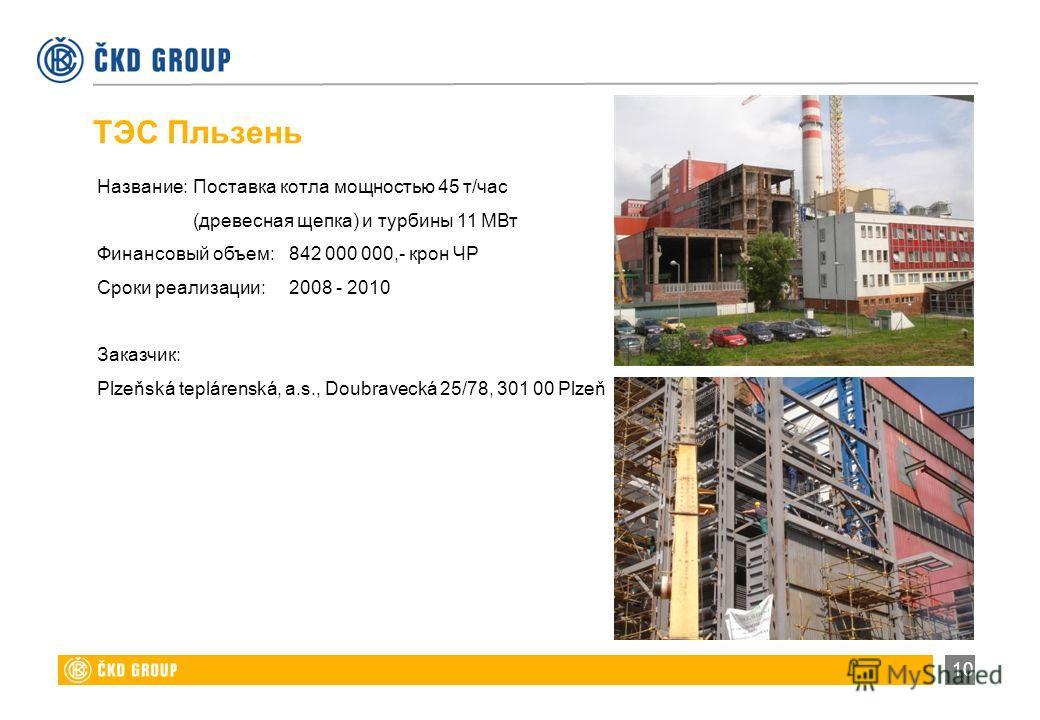 10 Название:Поставка котла мощностью 45 т/час (древесная щепка) и турбины 11 МВт Финансовый объем:842 000 000,- крон ЧР Сроки реализации:2008 - 2010 Заказчик: Plzeňská teplárenská, a.s., Doubravecká 25/78, 301 00 Plzeň ТЭС Пльзень