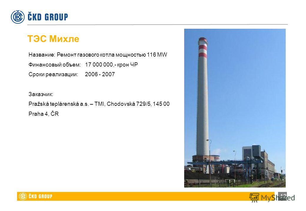 12 Название:Ремонт газового котла мощностью 116 MW Финансовый объем:17 000 000,- крон ЧР Сроки реализации:2006 - 2007 Заказчик: Pražská teplárenská a.s. – TMI, Chodovská 729/5, 145 00 Praha 4, ČR ТЭС Михле