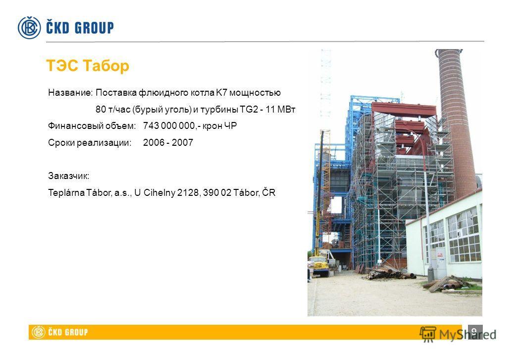 9 Название:Поставка флюидного котла K7 мощностью 80 т/час (бурый уголь) и турбины TG2 - 11 МВт Финансовый объем:743 000 000,- крон ЧР Сроки реализации:2006 - 2007 Заказчик: Teplárna Tábor, a.s., U Cihelny 2128, 390 02 Tábor, ČR ТЭС Табор