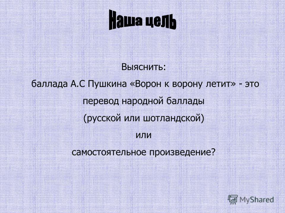 Выяснить: баллада А.С Пушкина «Ворон к ворону летит» - это перевод народной баллады (русской или шотландской) или самостоятельное произведение?