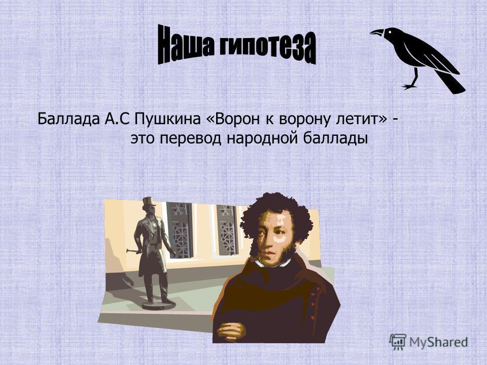 Баллада А.С Пушкина «Ворон к ворону летит» - это перевод народной баллады
