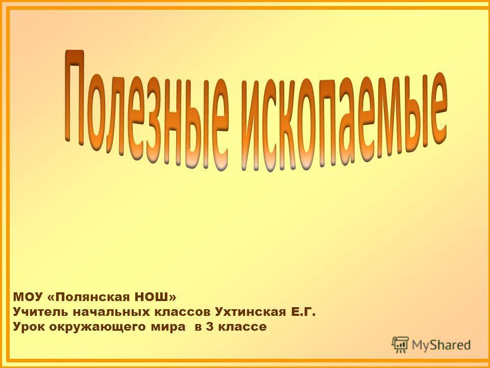 МОУ «Полянская НОШ» Учитель начальных классов Ухтинская Е.Г. Урок окружающего мира в 3 классе