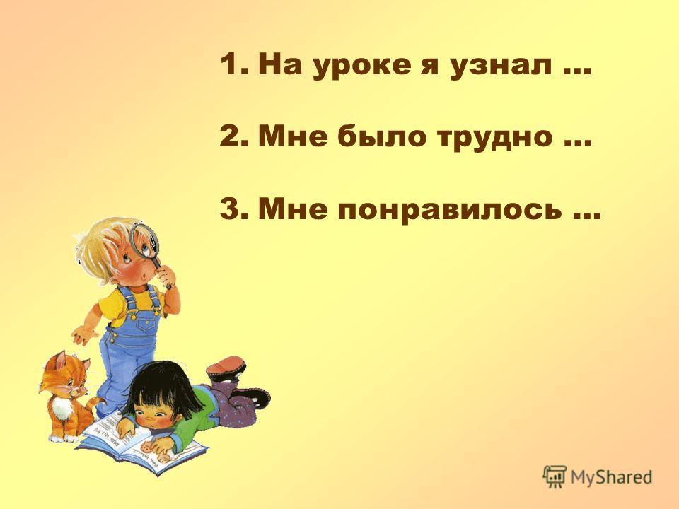 1.На уроке я узнал … 2.Мне было трудно … 3.Мне понравилось …