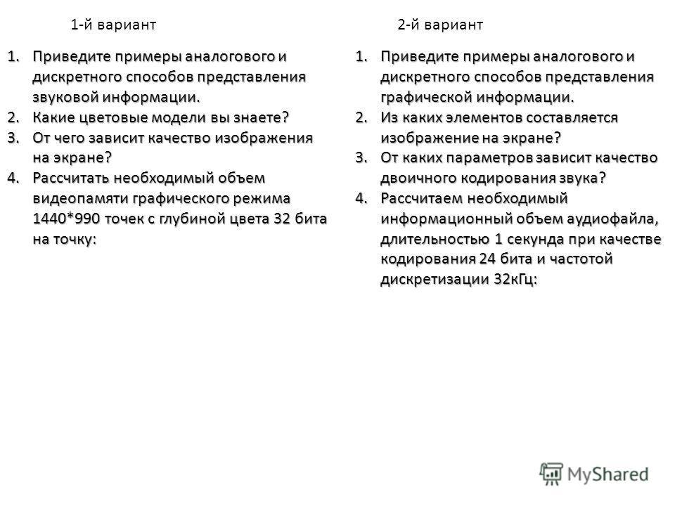 1.Приведите примеры аналогового и дискретного способов представления графической информации. 2.Из каких элементов составляется изображение на экране? 3.От каких параметров зависит качество двоичного кодирования звука? 4.Рассчитаем необходимый информа