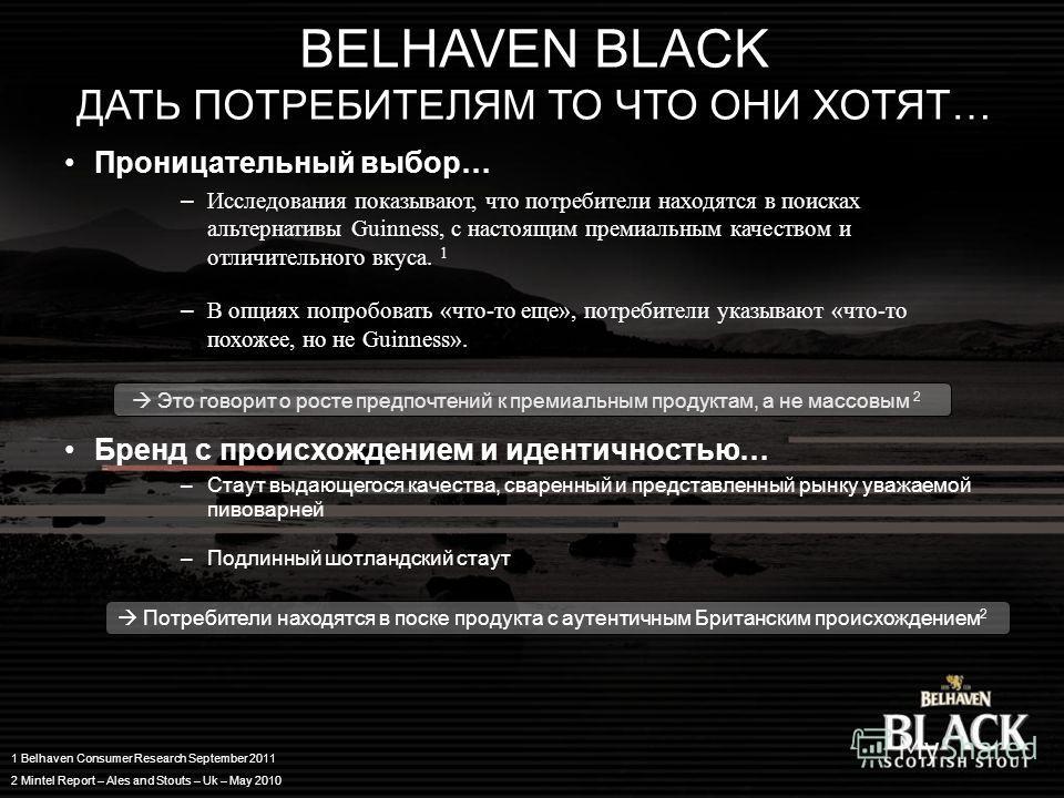 BELHAVEN BLACK ДАТЬ ПОТРЕБИТЕЛЯМ ТО ЧТО ОНИ ХОТЯТ… Проницательный выбор… –Исследования показывают, что потребители находятся в поисках альтернативы Guinness, с настоящим премиальным качеством и отличительного вкуса. 1 –В опциях попробовать «что-то ещ