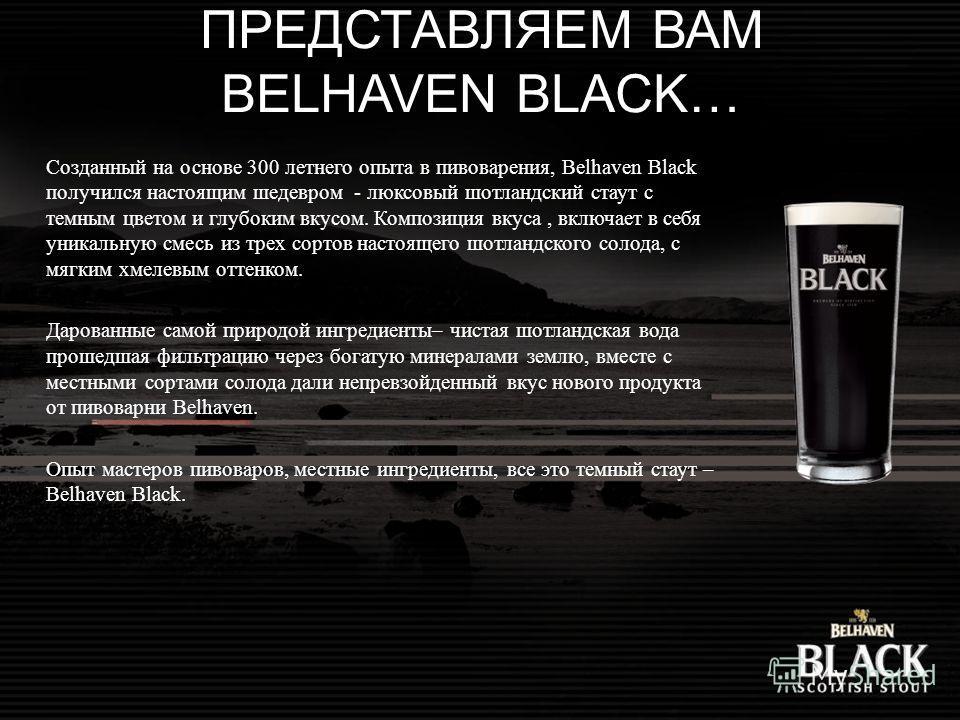 ПРЕДСТАВЛЯЕМ ВАМ BELHAVEN BLACK… Созданный на основе 300 летнего опыта в пивоварения, Belhaven Black получился настоящим шедевром - люксовый шотландский стаут с темным цветом и глубоким вкусом. Композиция вкуса, включает в себя уникальную смесь из тр