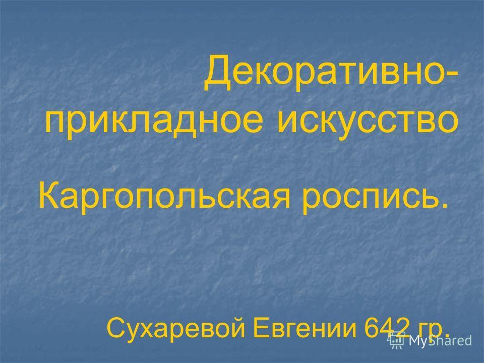 Декоративно- прикладное искусство Каргопольская роспись. Сухаревой Евгении 642 гр.