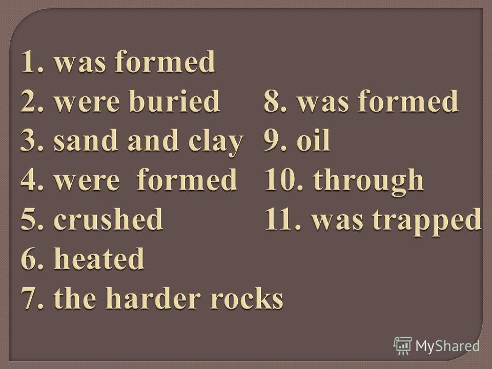 1. was formed 2. were buried8. was formed 3. sand and clay9. oil 4. were formed10. through 5. crushed11. was trapped 6. heated 7. the harder rocks