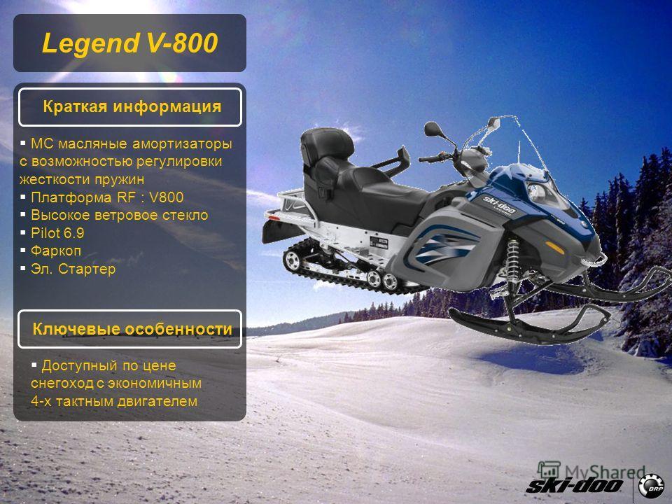 2009 Product Presentation Legend V-800 Краткая информация Ключевые особенности MC масляные амортизаторы с возможностью регулировки жесткости пружин Платформа RF : V800 Высокое ветровое стекло Pilot 6.9 Фаркоп Эл. Стартер Доступный по цене снегоход с