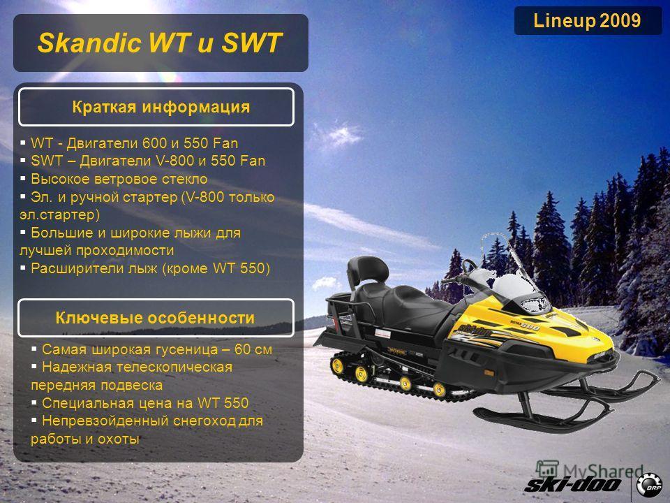2009 Product Presentation Lineup 2009 Skandic WT и SWT Краткая информация Ключевые особенности WT - Двигатели 600 и 550 Fan SWT – Двигатели V-800 и 550 Fan Высокое ветровое стекло Эл. и ручной стартер (V-800 только эл.стартер) Большие и широкие лыжи