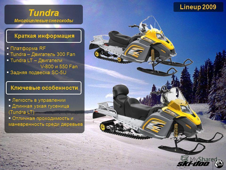 2009 Product Presentation Lineup 2009 Tundra Многоцелевые снегоходы Краткая информация Ключевые особенности Платформа RF Tundra – Двигатель 300 Fan Tundra LT – Двигатели V-800 и 550 Fan Задняя подвеска SC-5U Легкость в управлении Длинная узкая гусени