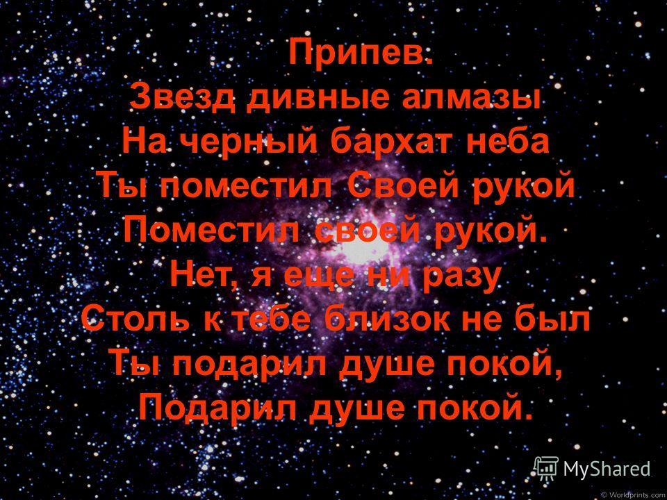 Припев. Звезд дивные алмазы На черный бархат неба Ты поместил Своей рукой Поместил своей рукой. Нет, я еще ни разу Столь к тебе близок не был Ты подарил душе покой, Подарил душе покой.