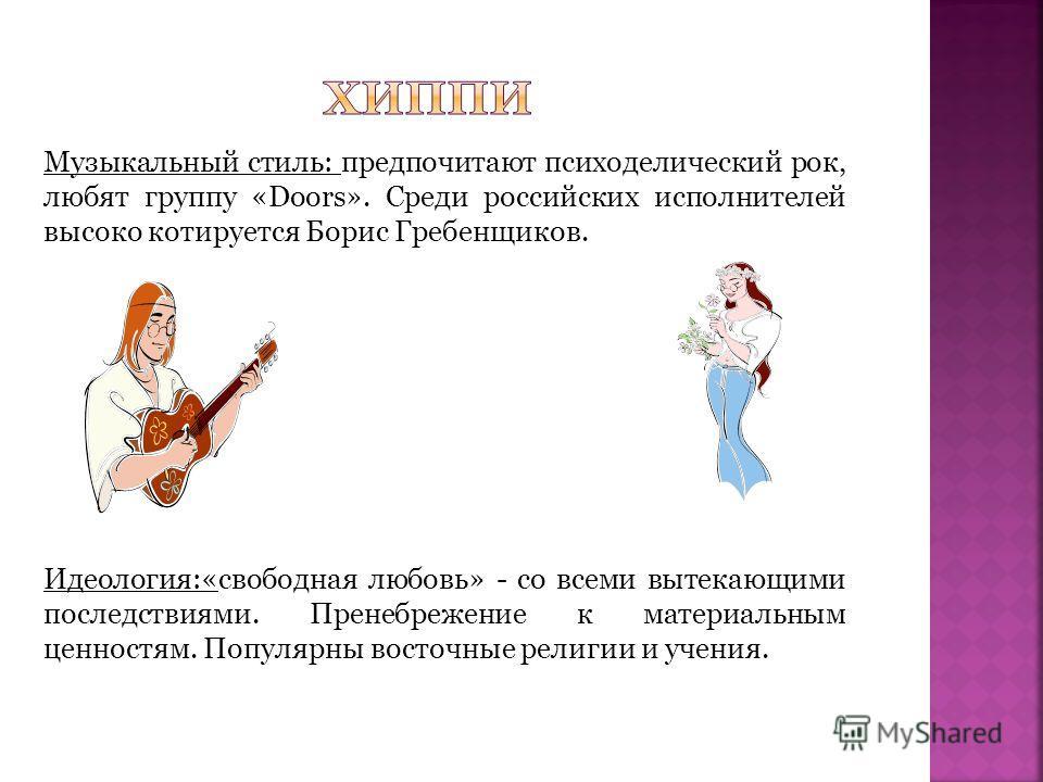 Музыкальный стиль: предпочитают психоделический рок, любят группу «Doors». Среди российских исполнителей высоко котируется Борис Гребенщиков. Идеология:«свободная любовь» - со всеми вытекающими последствиями. Пренебрежение к материальным ценностям. П