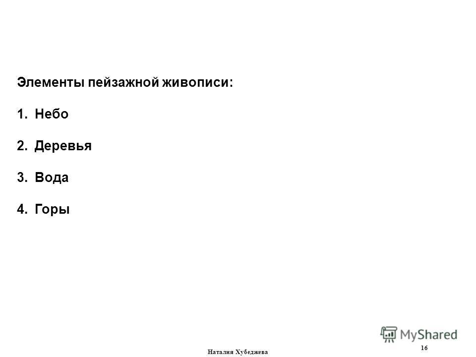 Наталия Хубеджева 16 Элементы пейзажной живописи: 1.Небо 2.Деревья 3.Вода 4.Горы