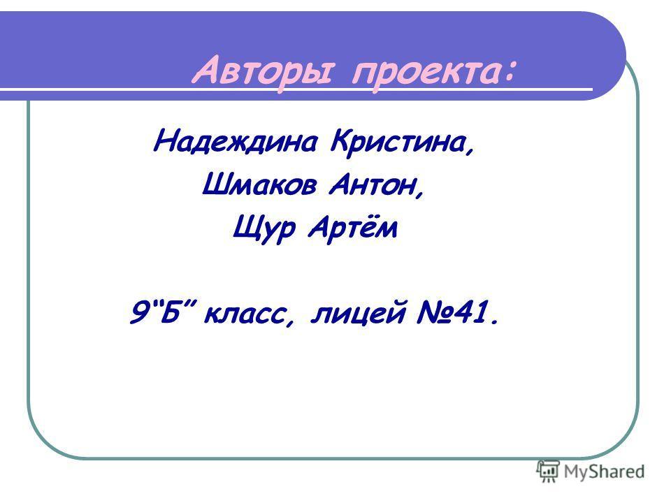 Авторы проекта: Надеждина Кристина, Шмаков Антон, Щур Артём 9Б класс, лицей 41.