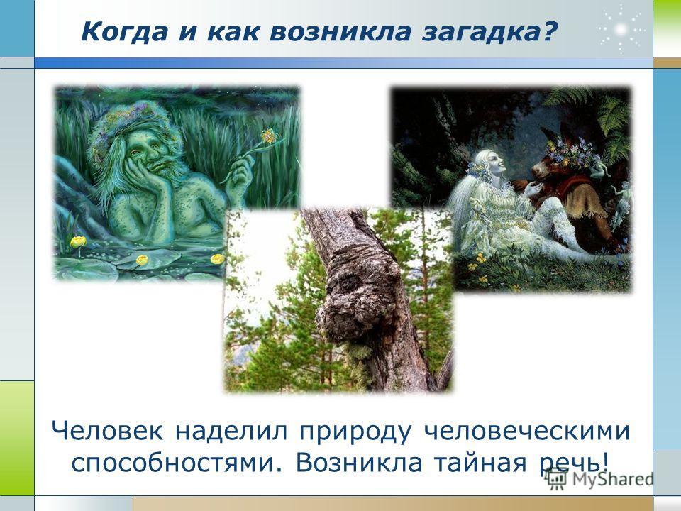 Когда и как возникла загадка? Человек наделил природу человеческими способностями. Возникла тайная речь!