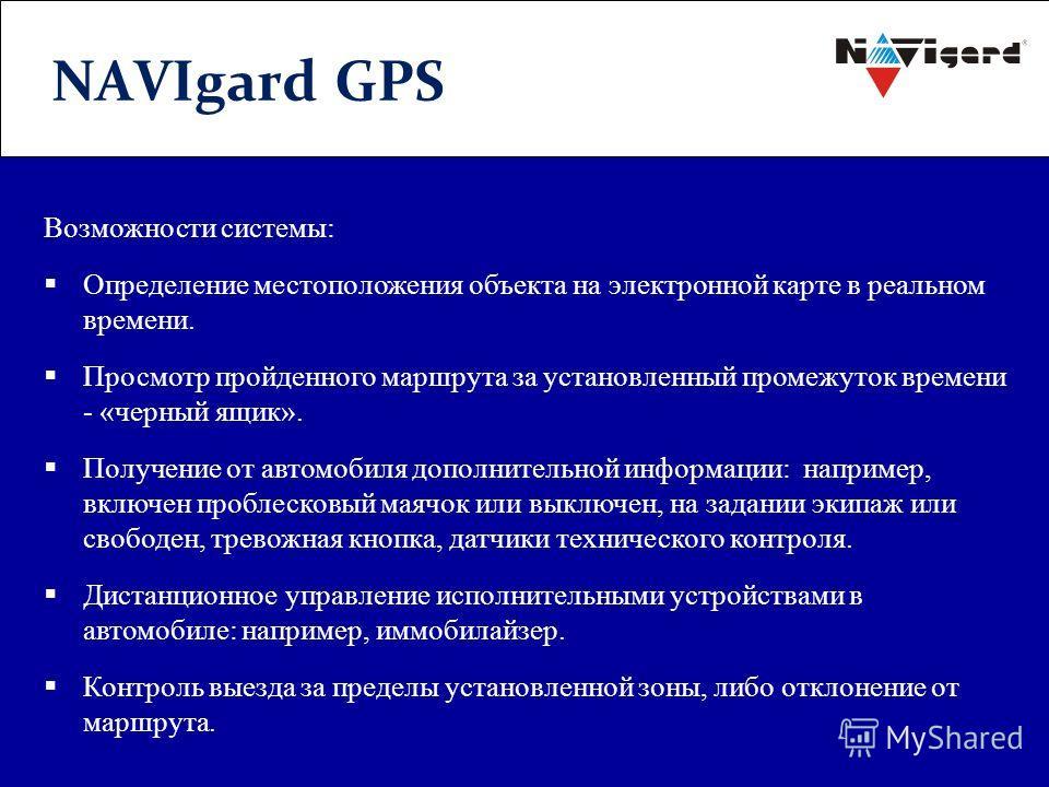 NAVIgard GPS Возможности системы: Определение местоположения объекта на электронной карте в реальном времени. Просмотр пройденного маршрута за установленный промежуток времени - «черный ящик». Получение от автомобиля дополнительной информации: наприм