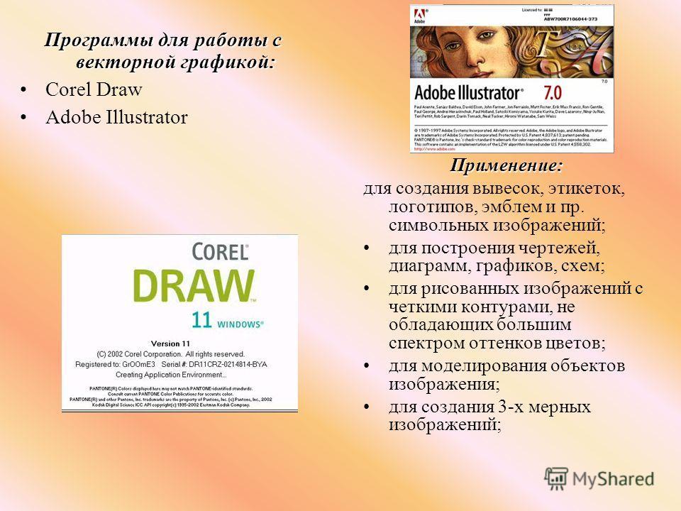 Программы для работы с векторной графикой: Corel Draw Adobe Illustrator Применение: для создания вывесок, этикеток, логотипов, эмблем и пр. символьных изображений; для построения чертежей, диаграмм, графиков, схем; для рисованных изображений с четким